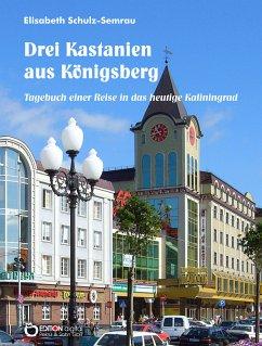 Drei Kastanien aus Königsberg (eBook, PDF) - Schulz-Semrau, Elisabeth