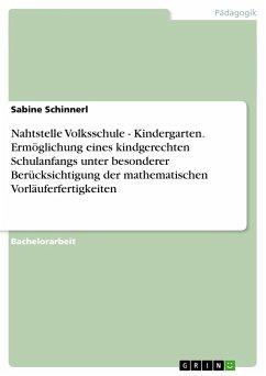 Nahtstelle Volksschule - Kindergarten. Ermöglichung eines kindgerechten Schulanfangs unter besonderer Berücksichtigung der mathematischen Vorläuferfertigkeiten