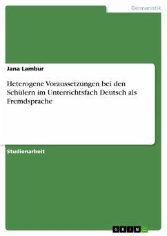 Heterogene Voraussetzungen bei den Schülern im Unterrichtsfach Deutsch als Fremdsprache (eBook, PDF) - Lambur, Jana