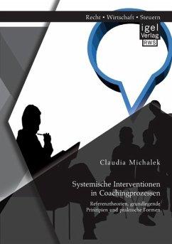 Systemische Interventionen in Coachingprozessen: Referenztheorien, grundlegende Prinzipien und praktische Formen - Michalek, Claudia