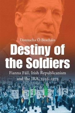 Destiny of the Soldiers - Fianna Fáil, Irish Republicanism and the IRA, 1926-1973 (eBook, ePUB) - Ó Beacháin, Donnacha