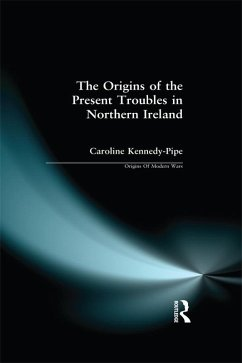 The Origins of the Present Troubles in Northern Ireland (eBook, PDF) - Kennedy-Pipe, Caroline