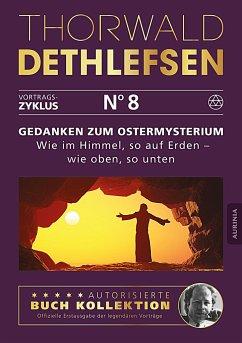 Gedanken zum Ostermysterium: Wie im Himmel, so auf Erden - wie oben, so unten - Dethlefsen, Thorwald