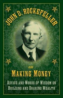 John D. Rockefeller on Making Money: Advice and Words of Wisdom on Building and Sharing Wealth - Rockefeller, John D.
