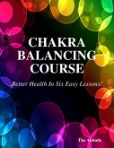 Chakra Balancing Course - Better Health In Six Easy Lessons! (eBook, ePUB)