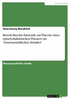 Bertolt Brechts Entwürfe zur Theorie eines episch-dialektischen Theaters im 'wissenschaftlichen Zeitalter' - Wendland, Hans-Georg