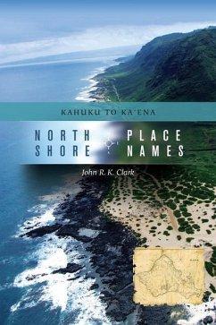 North Shore Place Names: Kahuku to Kaena - Clark, John R. K.
