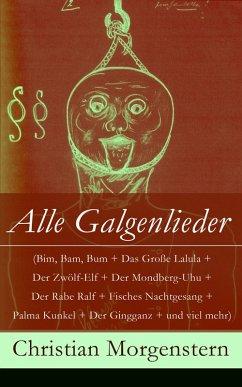 Alle Galgenlieder (Bim, Bam, Bum + Das Große Lalula + Der Zwölf-Elf + Der Mondberg-Uhu + Der Rabe Ralf + Fisches Nachtgesang + Palma Kunkel + Der Gingganz + und viel mehr) (eBook, ePUB)