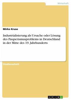 Industrialisierung als Ursache oder Lösung des Pauperismusproblems in Deutschland in der Mitte des 19. Jahrhunderts (eBook, PDF)