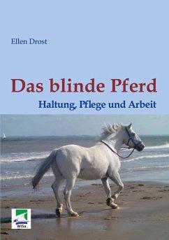 Das blinde Pferd: Haltung, Pflege und Arbeit - Drost, Ellen