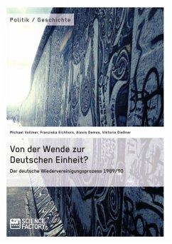 Von der Wende zur Deutschen Einheit? Der deutsche Wiedervereinigungsprozess 1989/90 (eBook, ePUB)