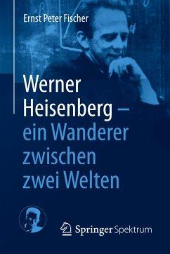 Werner Heisenberg - ein Wanderer zwischen zwei Welten - Fischer, Ernst P.