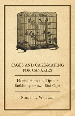 Cages and Cage-Making for Canaries - Helpful Hints and Tips for Building your own Bird Cage - Wallace, Robert L.