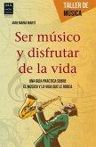 Ser Musico y Disfrutar de La Vida: Una Guia Practica Sobre El Musico y La Vida Que Le Rodea