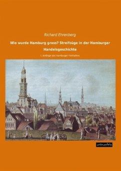 Wie wurde Hamburg gross? Streifzüge in der Hamburger Handelsgeschichte