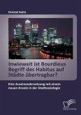 Inwieweit ist Bourdieus Begriff des Habitus auf Städte übertragbar? Eine Auseinandersetzung mit einem neuen Ansatz in der Stadtsoziologie
