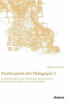Psychospiele der Pädagogen 1. Konfliktlösungen in der schulischen Teamarbeit mit Misstrauischen, Distanzierten, Symbiotikern - Damm, Marcus