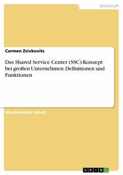 Das Shared Service Center (SSC)-Konzept beigroßen Unternehmen. Definitionen und Funktionen - Zsivkovits, Carmen