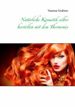 Natürliche Kosmetik selber herstellen mit dem Thermomix - Grabner, Vanessa