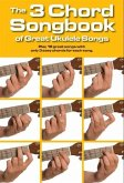 The 3 Chord Songbook of Great Ukulele Songs: Play 19 Great Songs with Only 3 Easy Chords for Each Song