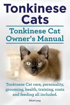 Tonkinese Cats. Tonkinese Cat Owner's Manual. Tonkinese Cat Care, Personality, Grooming, Health, Training, Costs and Feeding All Included. - Lang, Elliott