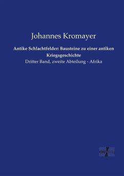 Antike Schlachtfelder: Bausteine zu einer antiken Kriegsgeschichte - Kromayer, Johannes