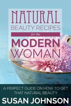 Natural Beauty Recipes for the Modern Woman: A Perfect Guide on How to Get That Natural Beauty - Johnson, Susan