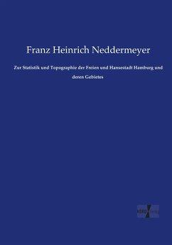 Zur Statistik und Topographie der Freien und Hansestadt Hamburg und deren Gebietes - Neddermeyer, Franz Heinrich