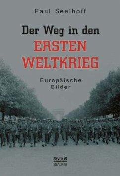Der Weg in den Ersten Weltkrieg: Europäische Bilder - Seelhoff, Paul