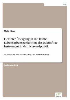 Flexibler Übergang in die Rente Lebensarbeitszeitkonten: das zukünftige Instrument in der Personalpolitik - Jäger, Maik