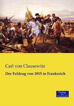 Der Feldzug von 1815 in Frankreich - Clausewitz, Carl von