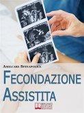 Fecondazione Assistita. Tutto Quello che C'è da Sapere sul Percorso della Maternità Biologica Assistita. (Ebook Italiano - Anteprima Gratis) (eBook, ePUB)