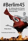 #berlim45 - Os Últimos Dias Do Terceiro Reich De Hitler Contados Na Forma De Tuítes (eBook, ePUB)