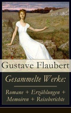 Gesammelte Werke: Romane + Erzählungen + Memoiren + Reiseberichte (eBook, ePUB) - Flaubert, Gustave