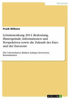 Leitzinssenkung 2014. Bedeutung, Hintergründe, Informationen und Perspektiven sowie die Zukunft des Euro und der Eurozone