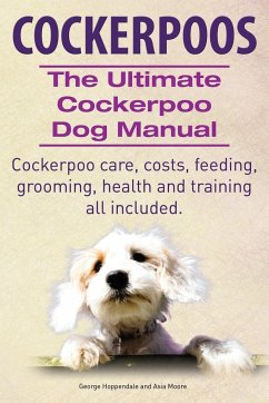 Cockerpoos. The Ultimate Cockerpoo Dog Manual. Cockerpoo care, costs, feeding, grooming, health and training all included.