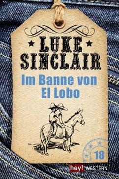 Im Banne von El Lobo / Luke Sinclair Western Bd.18 (eBook, ePUB) - Sinclair, Luke