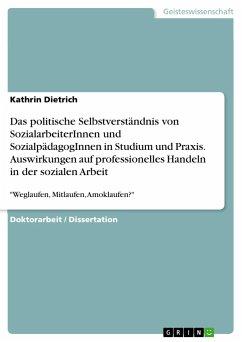 Das politische Selbstverständnis von SozialarbeiterInnen und SozialpädagogInnen in Studium und Praxis. Auswirkungen auf professionelles Handeln in der sozialen Arbeit