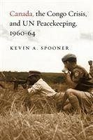 Canada, the Congo Crisis, and UN Peacekeeping, 1960-64 - Spooner, Kevin A.