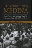 Creating a New Medina: State Power, Islam, and the Quest for Pakistan in Late Colonial North India
