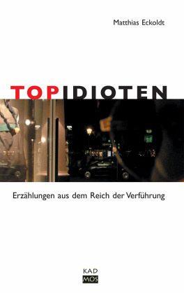 Topidioten. Erzählungen aus dem Reich der Verführung (Mängelexemplar) - Matthias Eckoldt