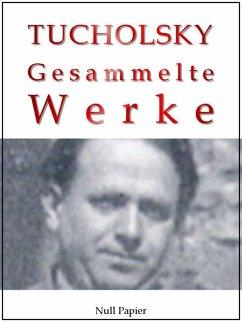Kurt Tucholsky - Gesammelte Werke - Prosa, Reportagen, Gedichte (eBook, ePUB)
