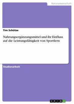 Nahrungsergänzungsmittel und ihr Einfluss auf die Leistungsfähigkeit von Sportlern (eBook, PDF) - Schütze, Tim