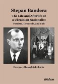 Stepan Bandera: The Life and Afterlife of a Ukrainian Nationalist