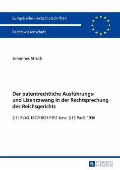 Der patentrechtliche Ausführungs- und Lizenzzwang in der Rechtsprechung des Reichsgerichts - Struck, Johannes