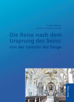 Die Reise nach dem Ursprung des Seins: von der Umkehr der Dinge (eBook, PDF) - Bellers, Jürgen; Porsche-Ludwig, Markus