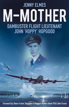M-Mother: Dambuster Flight Lieutenant John 'Hoppy' Hopgood - Elmes, Jenny