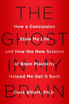 The Ghost in My Brain: How a Concussion Stole My Life and How the New Science of Brain Plasticity Helped Me Get It Back - Elliott, Clark