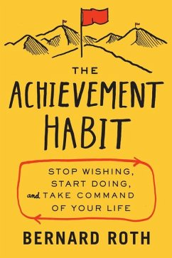 The Achievement Habit: Stop Wishing, Start Doing, and Take Command of Your Life - Roth, Bernard