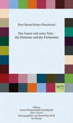 Das Ganze und seine Teile - die Elemente und das Elementare - Heintel, Peter; Pietschmann, Herbert